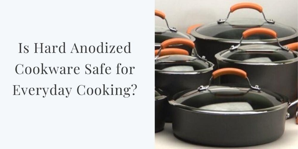 Is Hard Anodized Cookware Safe for Everyday Cooking