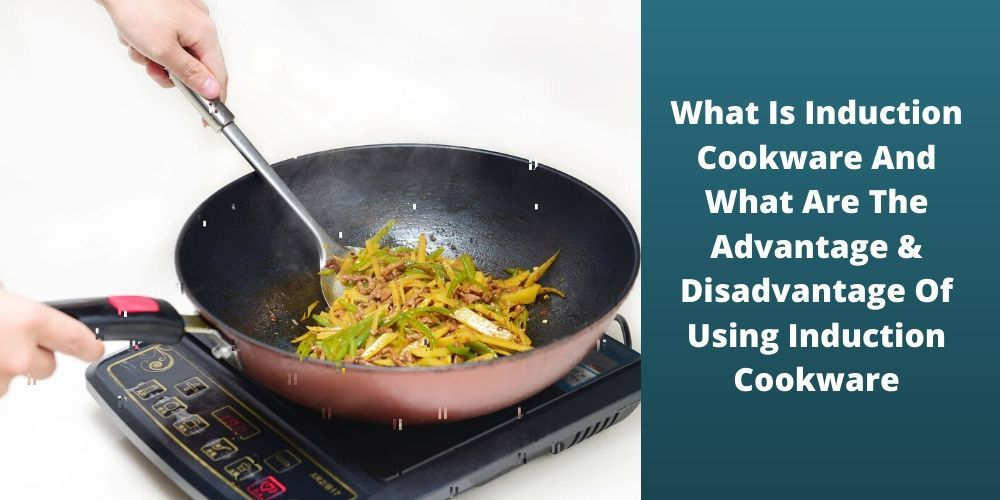What Is Induction Cookware And What Are The Advantage & Disadvantage Of Using Induction Cookware